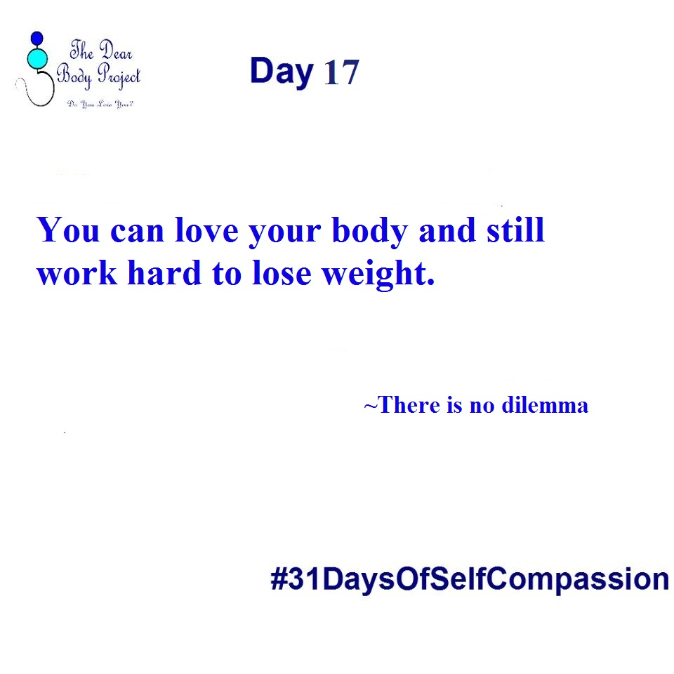 "White background, quote reads "" Day 17. You can love your body and still work hard to lose weight. There is no dilemma"""