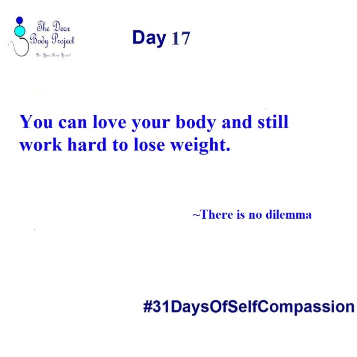 """White background, quote reads """" Day 17. You can love your body and still work hard to lose weight. There is no dilemma"""""""