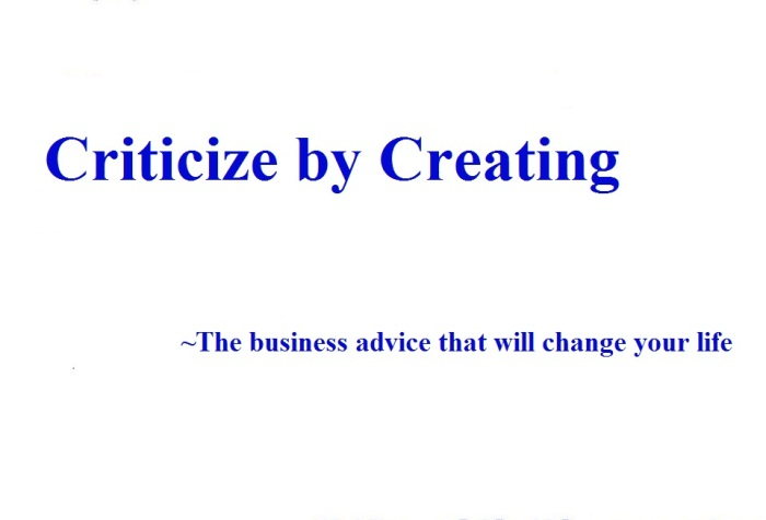 "White background, quote reads "" criticize by creating. The business Advice that will change your life""."