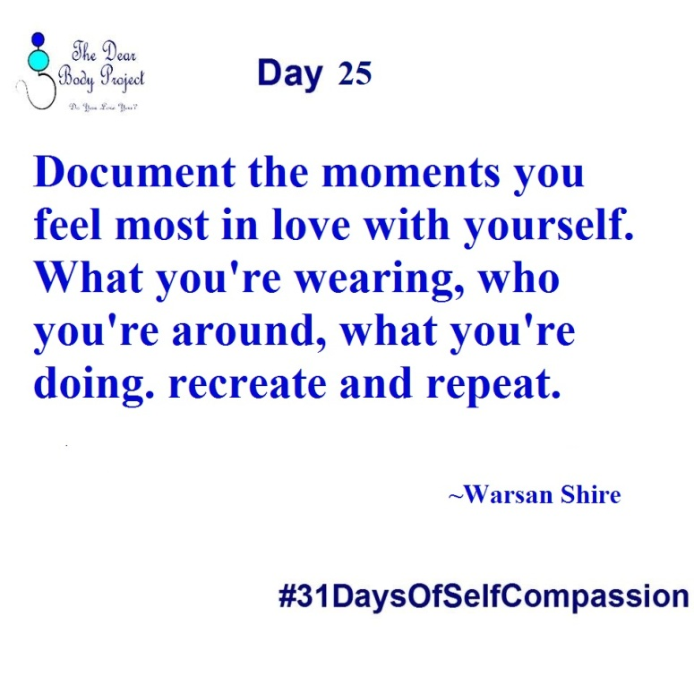 """white background, text reads, """" day 25. Document the moments you feel most in love with yourself - what you're wearing, who you're around, what you're doing. Recreate and repeat. Warsan Shire"""