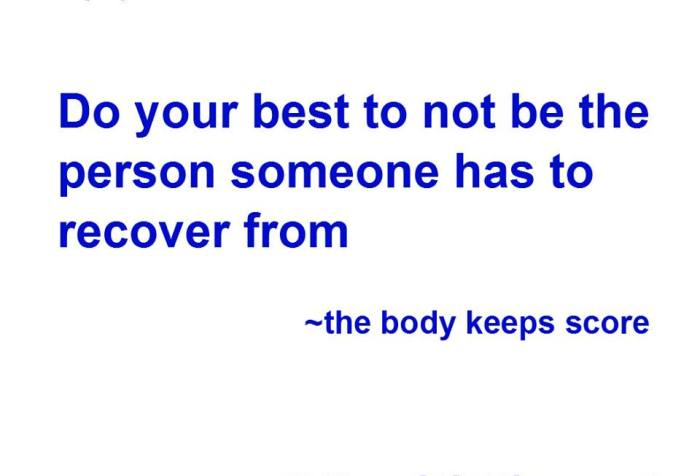 Do your best to not be the person someone has to recover from