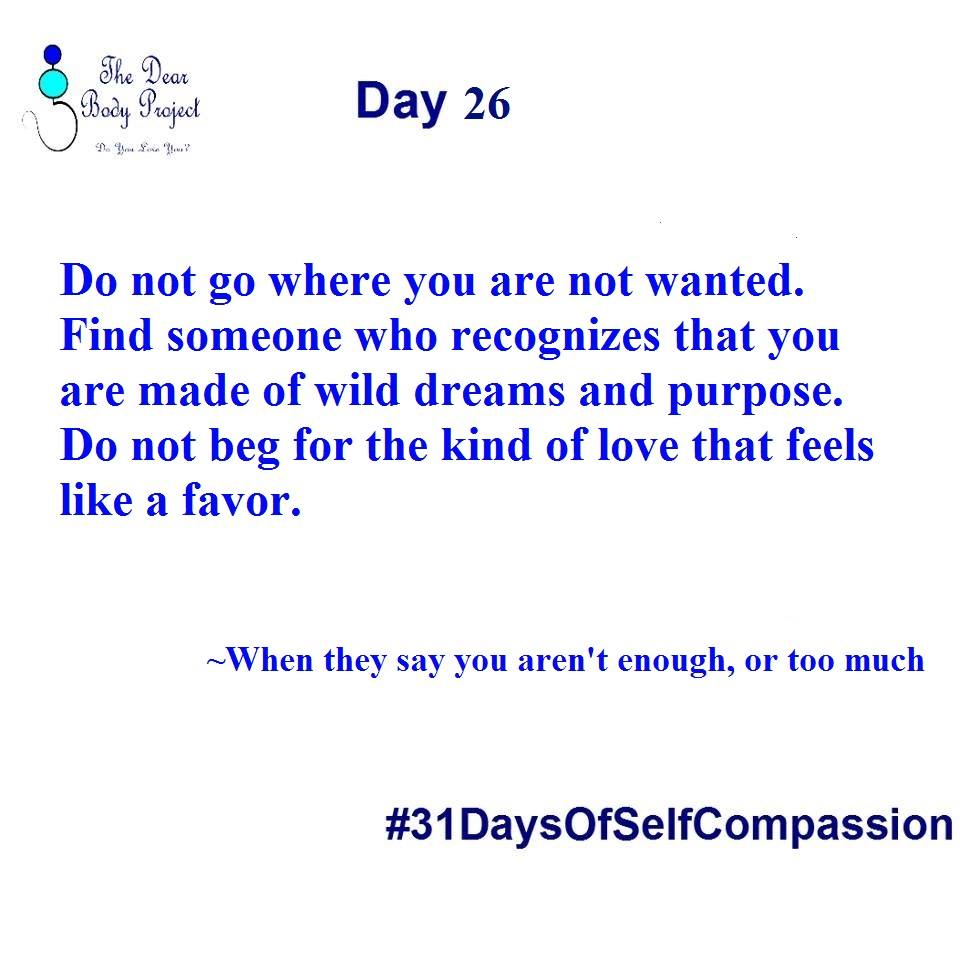 Do not go where you are not wanted. Find someone who recognizes that you are made of wild dreams and purpose. Do not beg for the kind of love that feels like a favor. Day 26