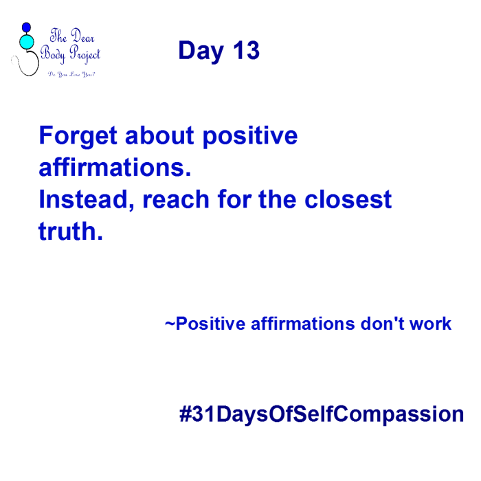 """white background, quote says """"Day 13. Forget about Positive Affirmations. Instead, reach for the closest truth""""."""