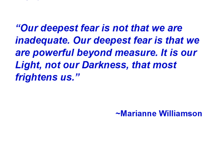 "white background, with quote reading ""Our deepest fear is not that we are inadequate. Our deepest fear is that we are powerful beyond measure. It is our Light, not our Darkness, that most frightens us."" Marianne Williamson"