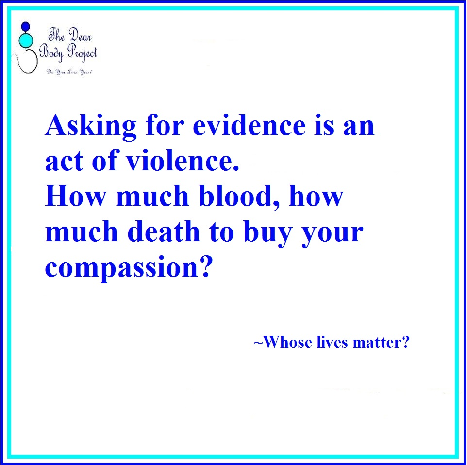"quote on a white background. ""asking for evidence is an act of violence. How much blood, how much death to buy your compassion?"